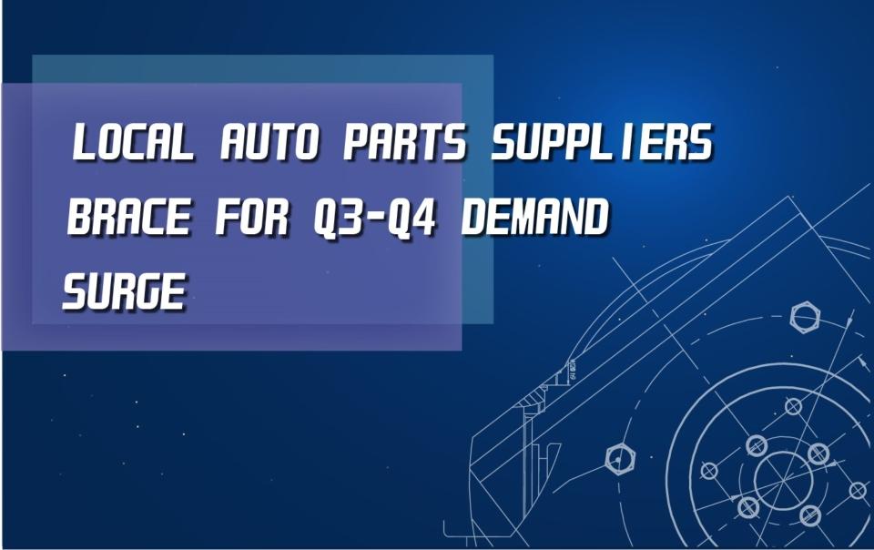 Local auto parts suppliers brace for Q3-Q4 demand surge</h1>